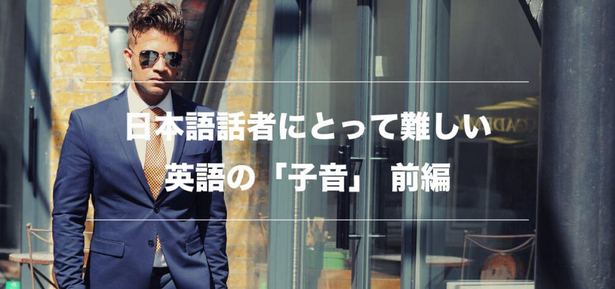 リスニング力を伸ばすために日本語話者が苦手な「子音」を習得しよう 前編
